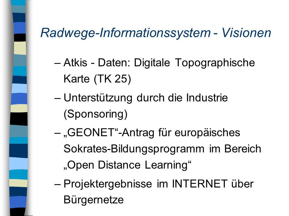 """Radwege-Informationssystem - Visionen –Atkis - Daten: Digitale Topographische Karte (TK 25) –Unterstützung durch die Industrie (Sponsoring) –""""GEONET -Antrag für europäisches Sokrates-Bildungsprogramm im Bereich """"Open Distance Learning –Projektergebnisse im INTERNET über Bürgernetze"""