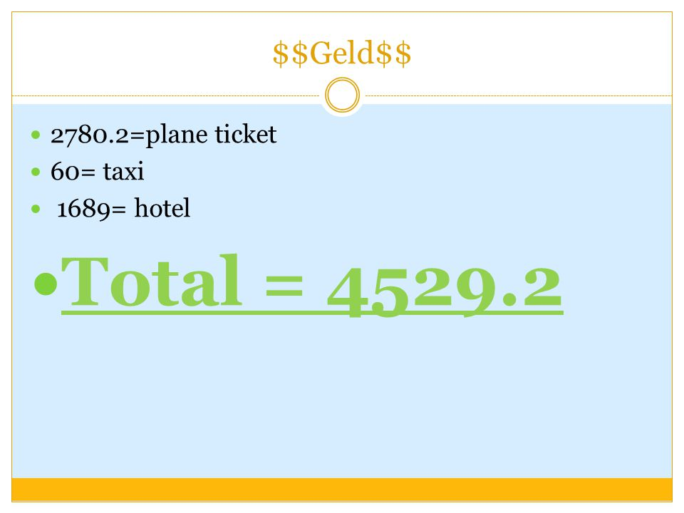 $$Geld$$ 2780.2=plane ticket 60= taxi 1689= hotel Total = 4529.2