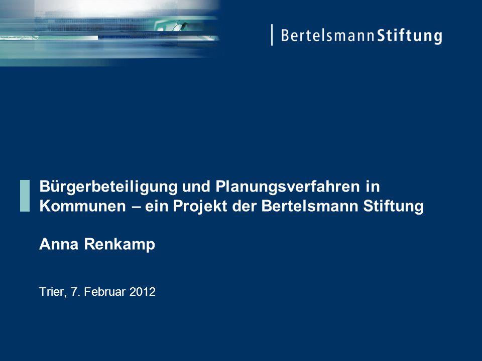 Bürgerbeteiligung und Planungsverfahren in Kommunen – ein Projekt der Bertelsmann Stiftung Anna Renkamp Trier, 7. Februar 2012