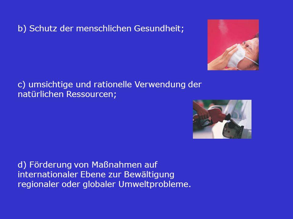 b) Schutz der menschlichen Gesundheit; c) umsichtige und rationelle Verwendung der natürlichen Ressourcen; d) Förderung von Maßnahmen auf internationaler Ebene zur Bewältigung regionaler oder globaler Umweltprobleme.