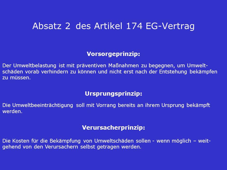 Absatz 2 des Artikel 174 EG-Vertrag Vorsorgeprinzip: Der Umweltbelastung ist mit präventiven Maßnahmen zu begegnen, um Umwelt- schäden vorab verhindern zu können und nicht erst nach der Entstehung bekämpfen zu müssen.