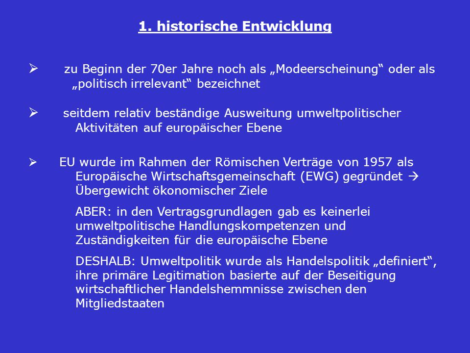  mit der Zeit: Umweltschutz entwickelte sich zu einem eigenständigen Politikbereich der europäischen Integration, unabhängig von wirtschaftspolitischen Zielen  in den Verträgen von Maastricht (1993) und Amsterdam (1999) wurden die Kompetenzen nochmals erweitert  1987: explizite vertragliche Verankerung der Umweltpolitik als eigenen Handlungsbereich der EU im Rahmen der Einheitlichen Europäischen Akte (EEA)  Gleichstellung ökonomischer und ökologischer Ziele der Gemeinschaft  1994: Einrichtung einer Europäischen Umweltagentur in Kopenhagen