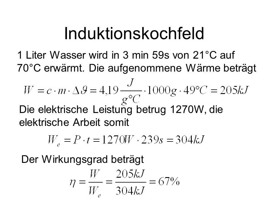 Induktionskochfeld 1 Liter Wasser wird in 3 min 59s von 21°C auf 70°C erwärmt. Die aufgenommene Wärme beträgt Die elektrische Leistung betrug 1270W, d