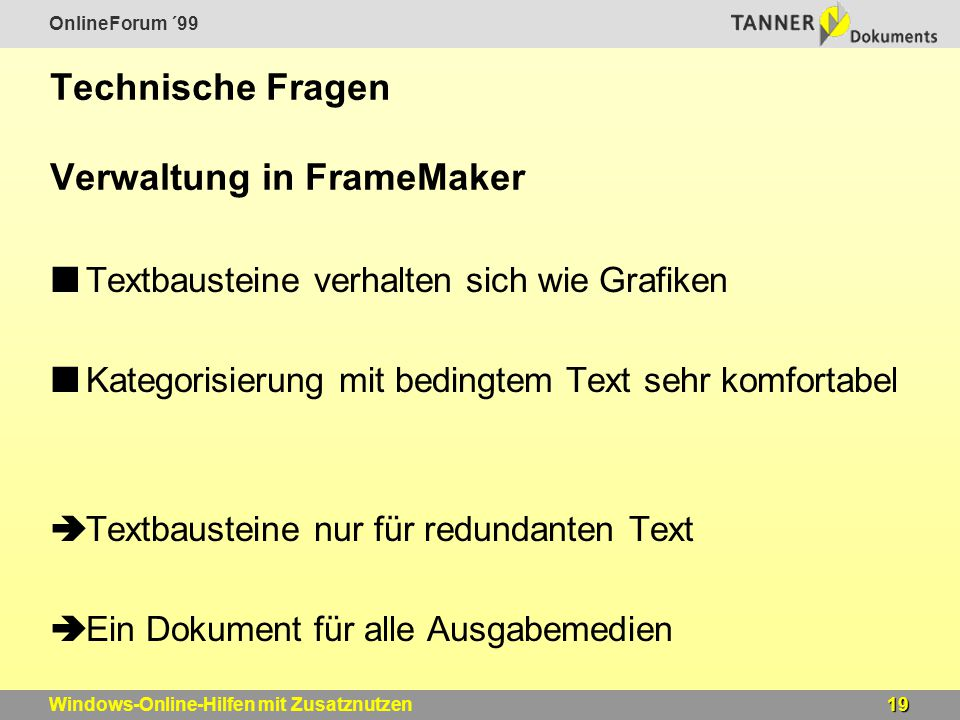 OnlineForum ´99 19Windows-Online-Hilfen mit Zusatznutzen Technische Fragen Verwaltung in FrameMaker Textbausteine verhalten sich wie Grafiken Kategorisierung mit bedingtem Text sehr komfortabel  Textbausteine nur für redundanten Text  Ein Dokument für alle Ausgabemedien