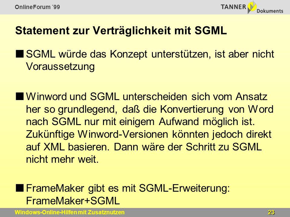 OnlineForum ´99 23Windows-Online-Hilfen mit Zusatznutzen Statement zur Verträglichkeit mit SGML SGML würde das Konzept unterstützen, ist aber nicht Voraussetzung Winword und SGML unterscheiden sich vom Ansatz her so grundlegend, daß die Konvertierung von Word nach SGML nur mit einigem Aufwand möglich ist.