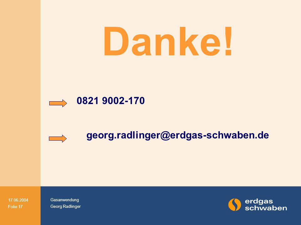 Gasanwendung Georg Radlinger 17.06.2004 Folie 17 Danke! 0821 9002-170 georg.radlinger@erdgas-schwaben.de