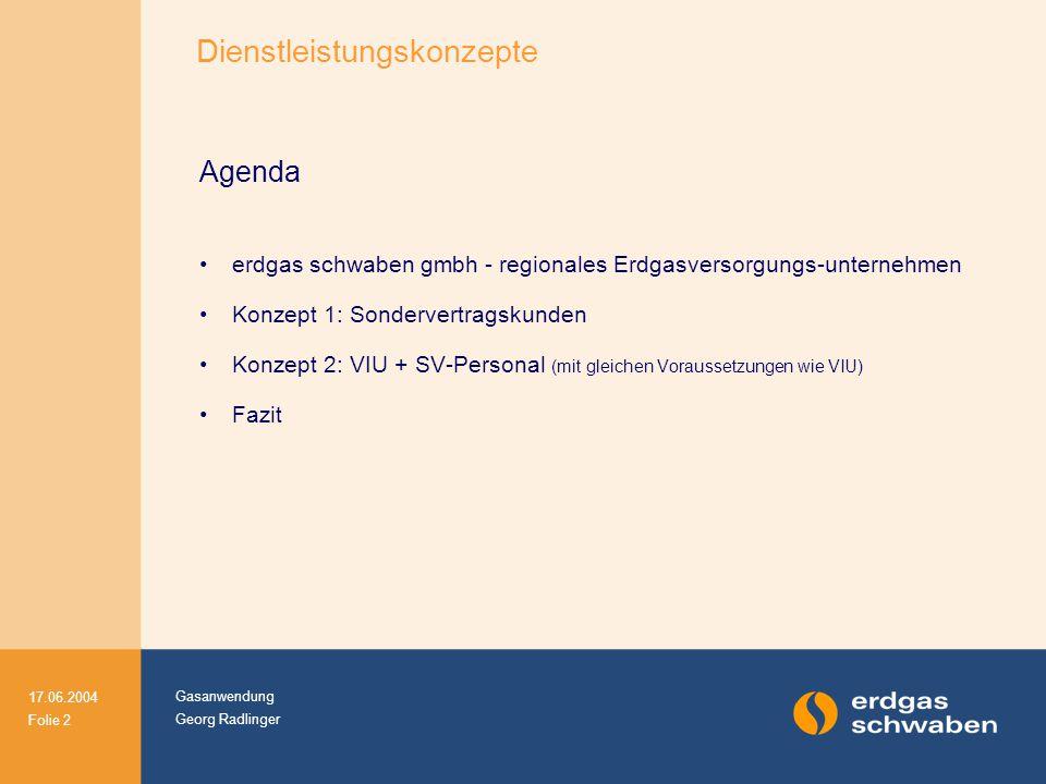 Gasanwendung Georg Radlinger 17.06.2004 Folie 2 Agenda erdgas schwaben gmbh - regionales Erdgasversorgungs-unternehmen Konzept 1: Sondervertragskunden