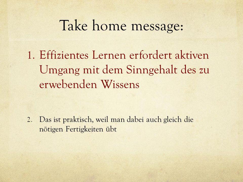 Take home message: 1. Effizientes Lernen erfordert aktiven Umgang mit dem Sinngehalt des zu erwebenden Wissens 2. Das ist praktisch, weil man dabei au