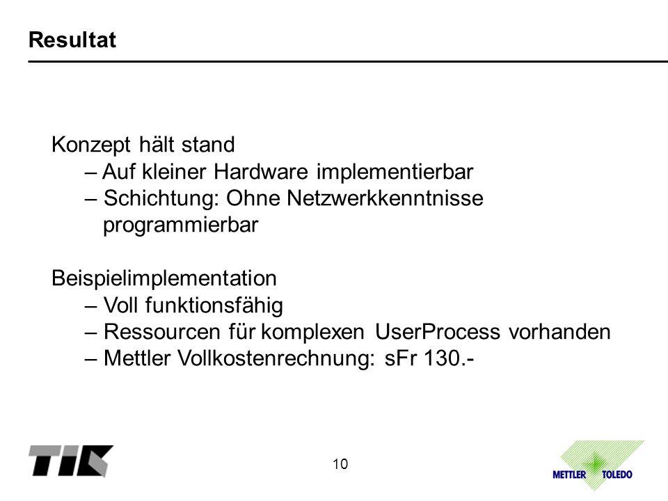Resultat Konzept hält stand – Auf kleiner Hardware implementierbar – Schichtung: Ohne Netzwerkkenntnisse programmierbar Beispielimplementation – Voll