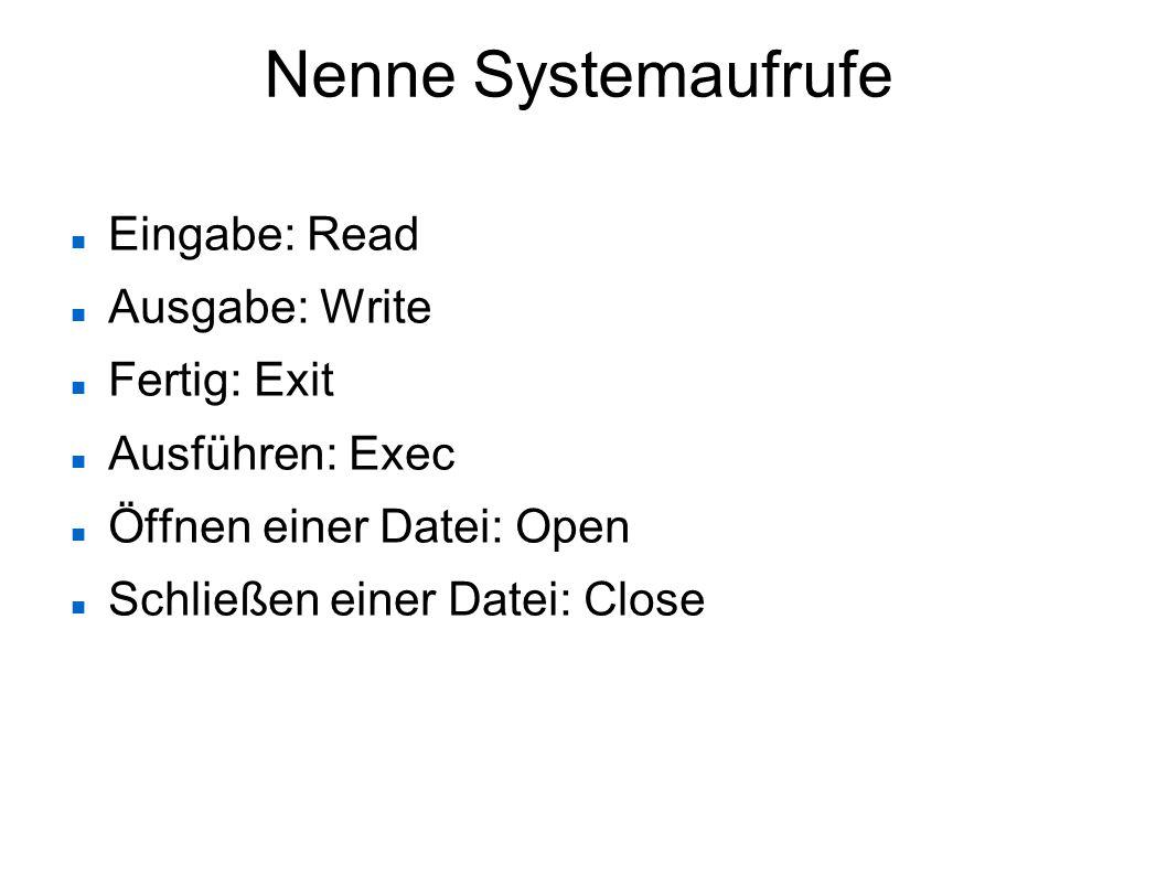 Nenne Systemaufrufe Eingabe: Read Ausgabe: Write Fertig: Exit Ausführen: Exec Öffnen einer Datei: Open Schließen einer Datei: Close