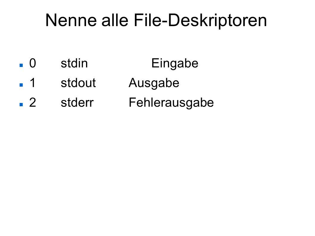Nenne alle File-Deskriptoren 0stdinEingabe 1stdoutAusgabe 2stderrFehlerausgabe