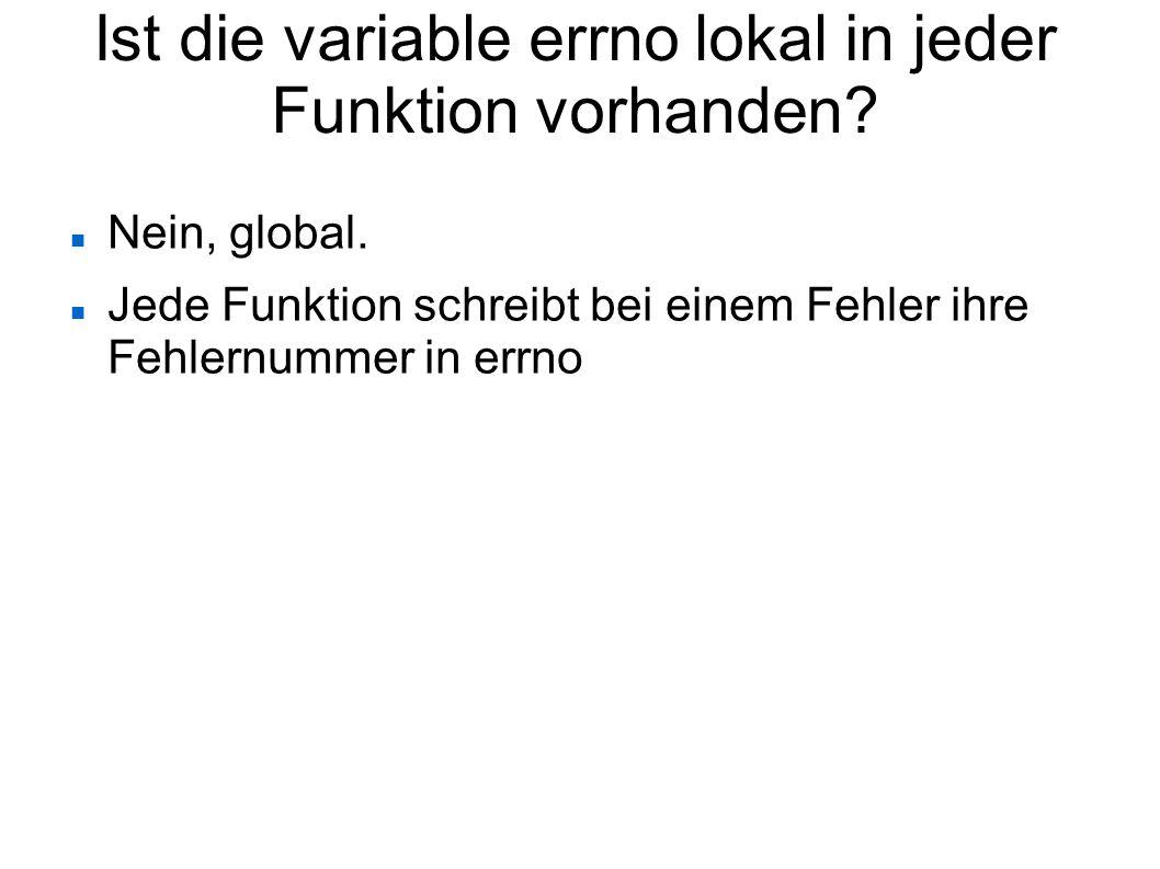 Ist die variable errno lokal in jeder Funktion vorhanden? Nein, global. Jede Funktion schreibt bei einem Fehler ihre Fehlernummer in errno