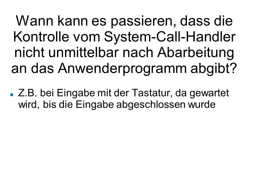 Wann kann es passieren, dass die Kontrolle vom System-Call-Handler nicht unmittelbar nach Abarbeitung an das Anwenderprogramm abgibt? Z.B. bei Eingabe