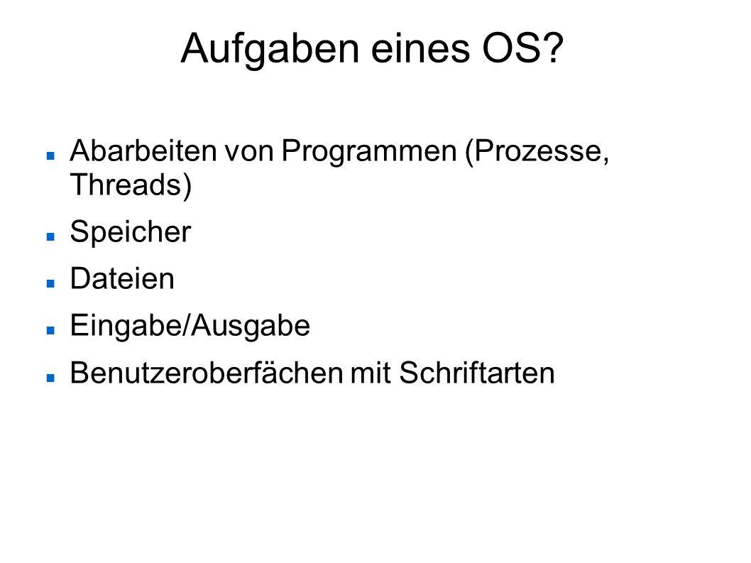 Aufgaben eines OS? Abarbeiten von Programmen (Prozesse, Threads) Speicher Dateien Eingabe/Ausgabe Benutzeroberfächen mit Schriftarten