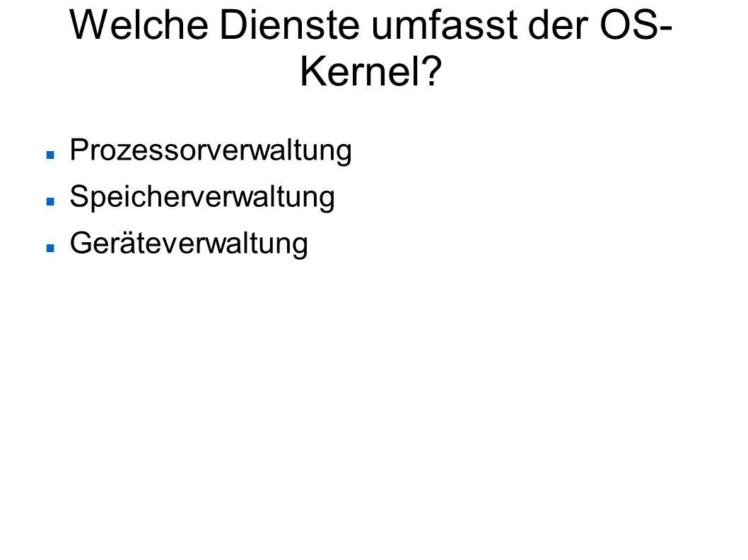 Welche Dienste umfasst der OS- Kernel? Prozessorverwaltung Speicherverwaltung Geräteverwaltung