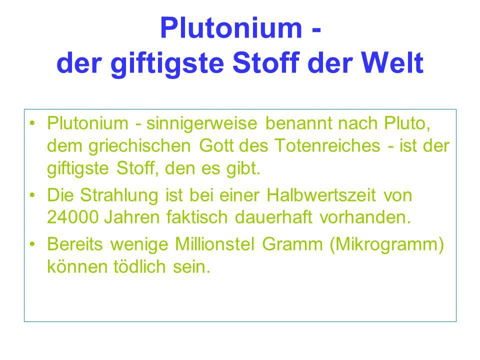 Plutonium - der giftigste Stoff der Welt Plutonium - sinnigerweise benannt nach Pluto, dem griechischen Gott des Totenreiches - ist der giftigste Stof
