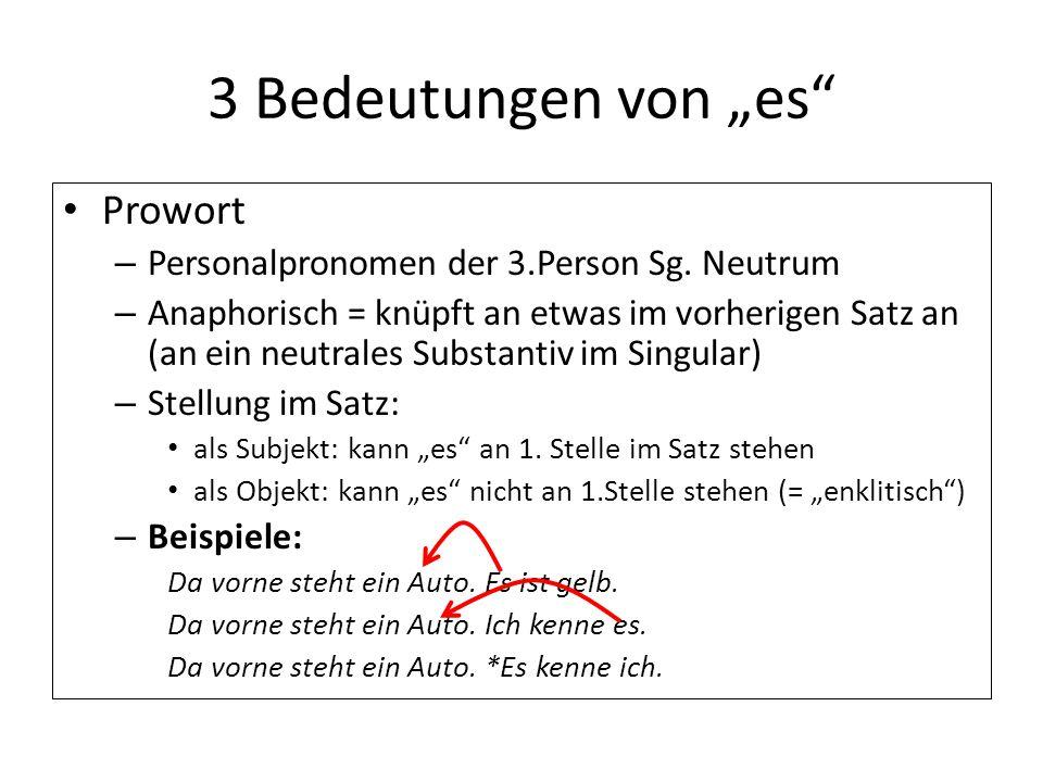 """3 Bedeutungen von """"es"""" Prowort – Personalpronomen der 3.Person Sg. Neutrum – Anaphorisch = knüpft an etwas im vorherigen Satz an (an ein neutrales Sub"""
