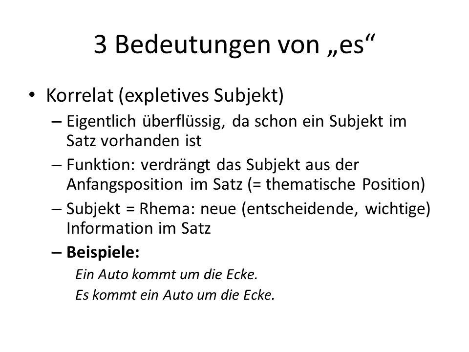 """3 Bedeutungen von """"es Korrelat (expletives Subjekt) – Eigentlich überflüssig, da schon ein Subjekt im Satz vorhanden ist – Funktion: verdrängt das Subjekt aus der Anfangsposition im Satz (= thematische Position) – Subjekt = Rhema: neue (entscheidende, wichtige) Information im Satz – Beispiele: Ein Auto kommt um die Ecke."""