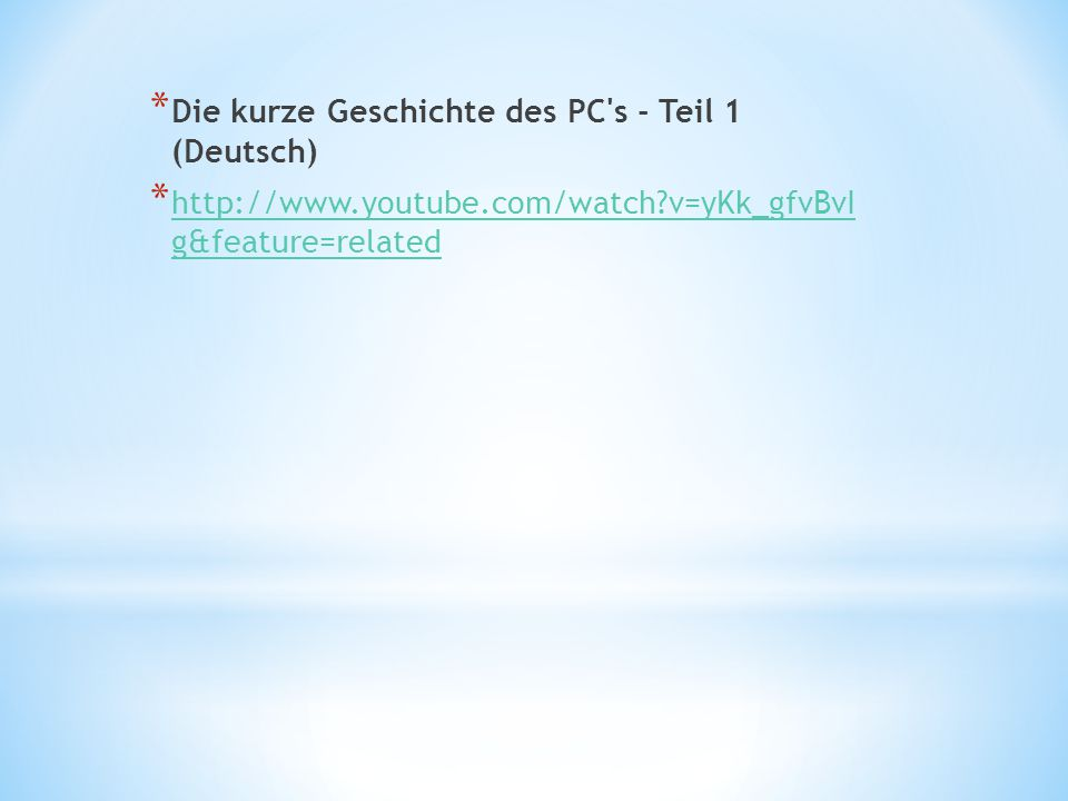 * Die kurze Geschichte des PC s - Teil 1 (Deutsch) * http://www.youtube.com/watch v=yKk_gfvBvI g&feature=related http://www.youtube.com/watch v=yKk_gfvBvI g&feature=related