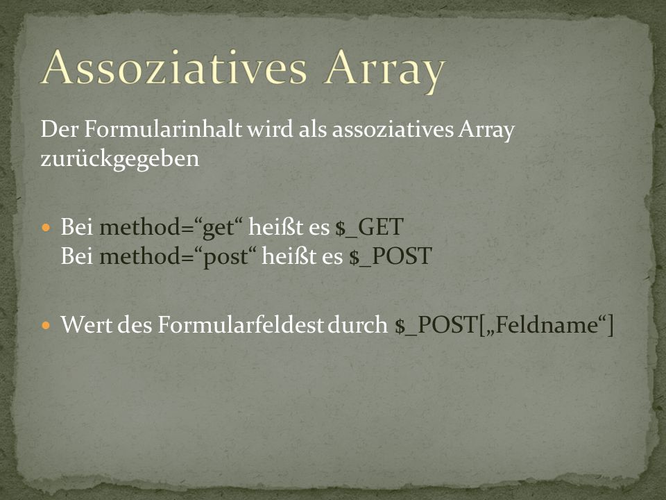 """Der Formularinhalt wird als assoziatives Array zurückgegeben Bei method=""""get"""" heißt es $_GET Bei method=""""post"""" heißt es $_POST Wert des Formularfeldes"""