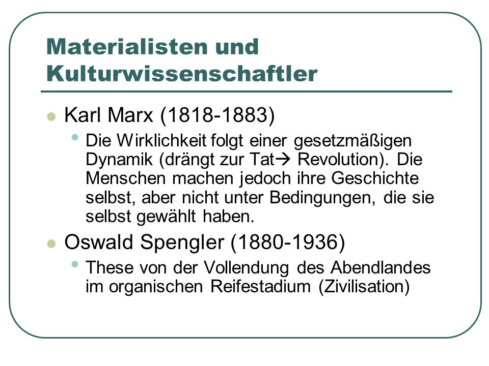 Materialisten und Kulturwissenschaftler Karl Marx (1818-1883) Die Wirklichkeit folgt einer gesetzmäßigen Dynamik (drängt zur Tat  Revolution). Die Me