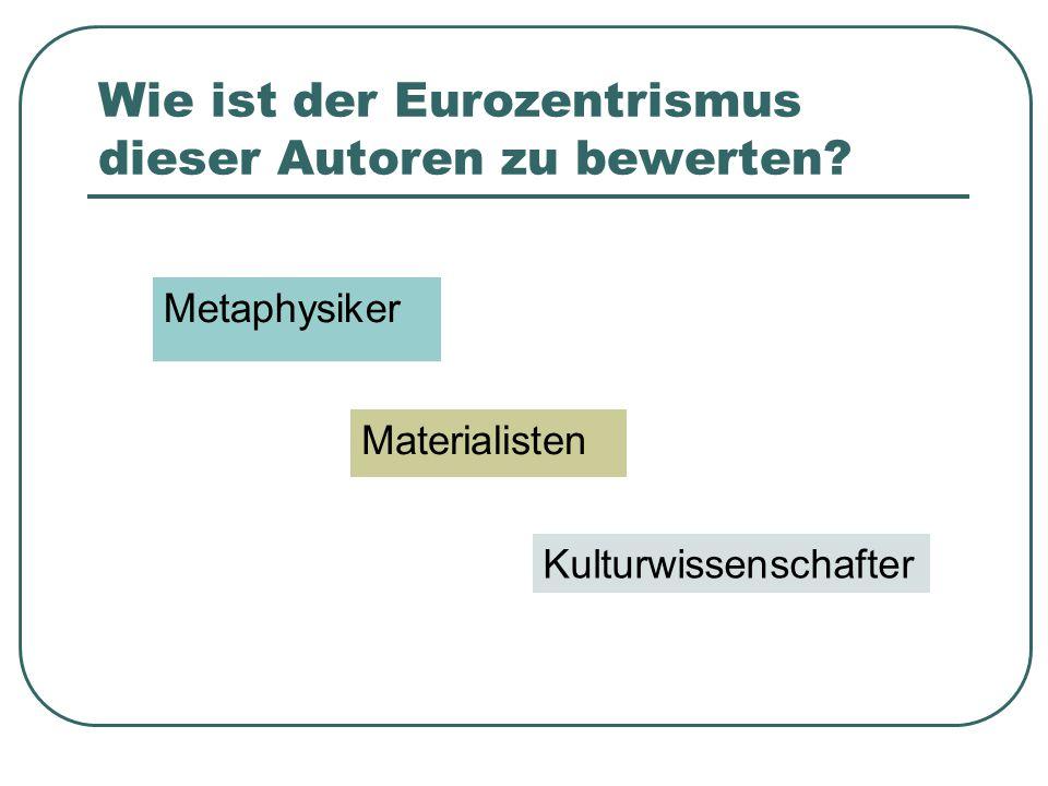 Wie ist der Eurozentrismus dieser Autoren zu bewerten? Metaphysiker Materialisten Kulturwissenschafter