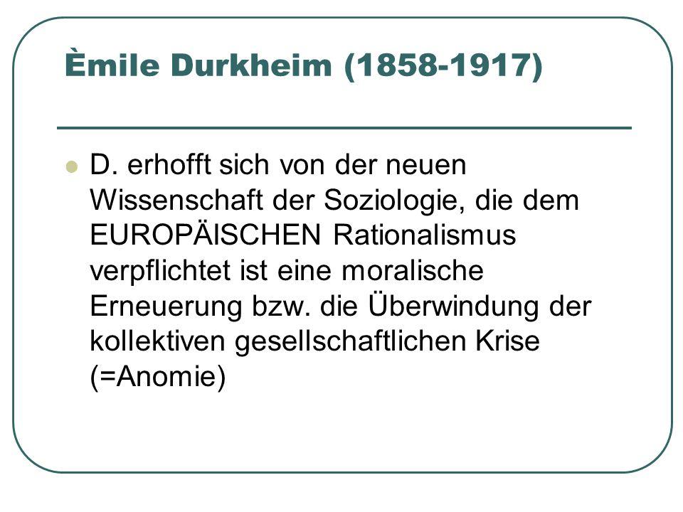 Èmile Durkheim (1858-1917) D. erhofft sich von der neuen Wissenschaft der Soziologie, die dem EUROPÄISCHEN Rationalismus verpflichtet ist eine moralis