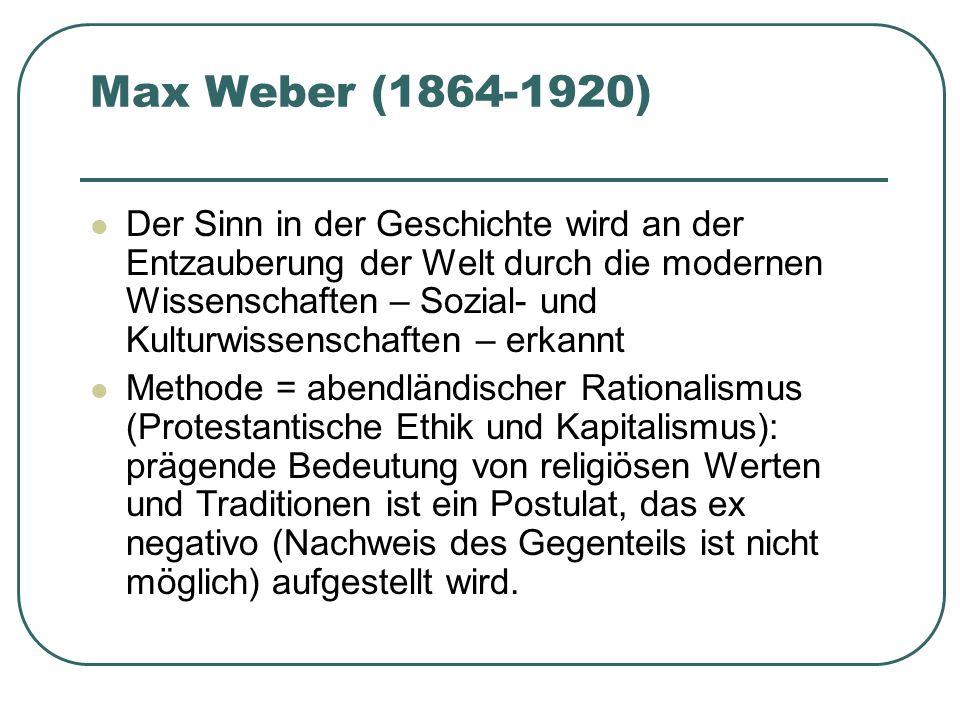 Max Weber (1864-1920) Der Sinn in der Geschichte wird an der Entzauberung der Welt durch die modernen Wissenschaften – Sozial- und Kulturwissenschafte