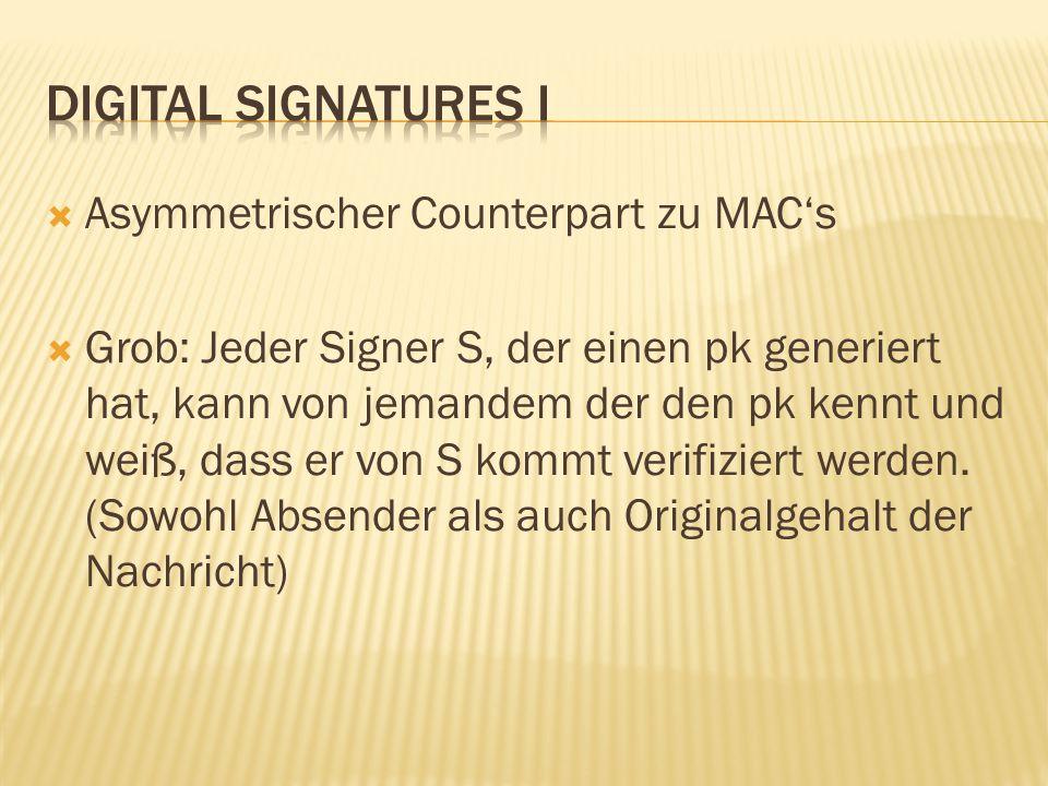  Asymmetrischer Counterpart zu MAC's  Grob: Jeder Signer S, der einen pk generiert hat, kann von jemandem der den pk kennt und weiß, dass er von S kommt verifiziert werden.