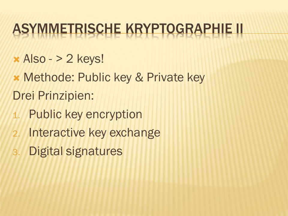  Also - > 2 keys.  Methode: Public key & Private key Drei Prinzipien: 1.
