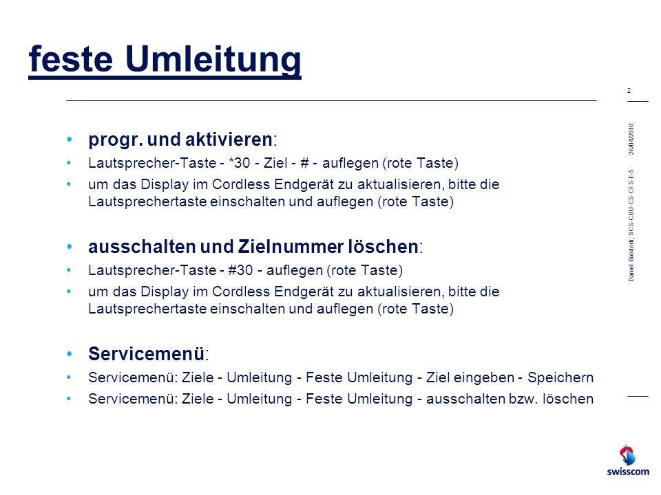 26/04/2010 3 Daniel Bölsterli, SCS-CBU-CS-CFS-E-5 feste Umleitung einschalten: Lautsprecher-Taste - *20 - auflegen (rote Taste) um das Display im Cordless Endgerät zu aktualisieren, bitte die Lautsprechertaste einschalten und auflegen (rote Taste) ausschalten: Lautsprecher-Taste - # 20 - auflegen (rote Taste) um das Display im Cordless Endgerät zu aktualisieren, bitte die Lautsprechertaste einschalten und auflegen (rote Taste) Servicemenü: Servicemenü: Schalter - Umleitung - einschalten Servicemenü: Schalter - Umleitung - ausschalten