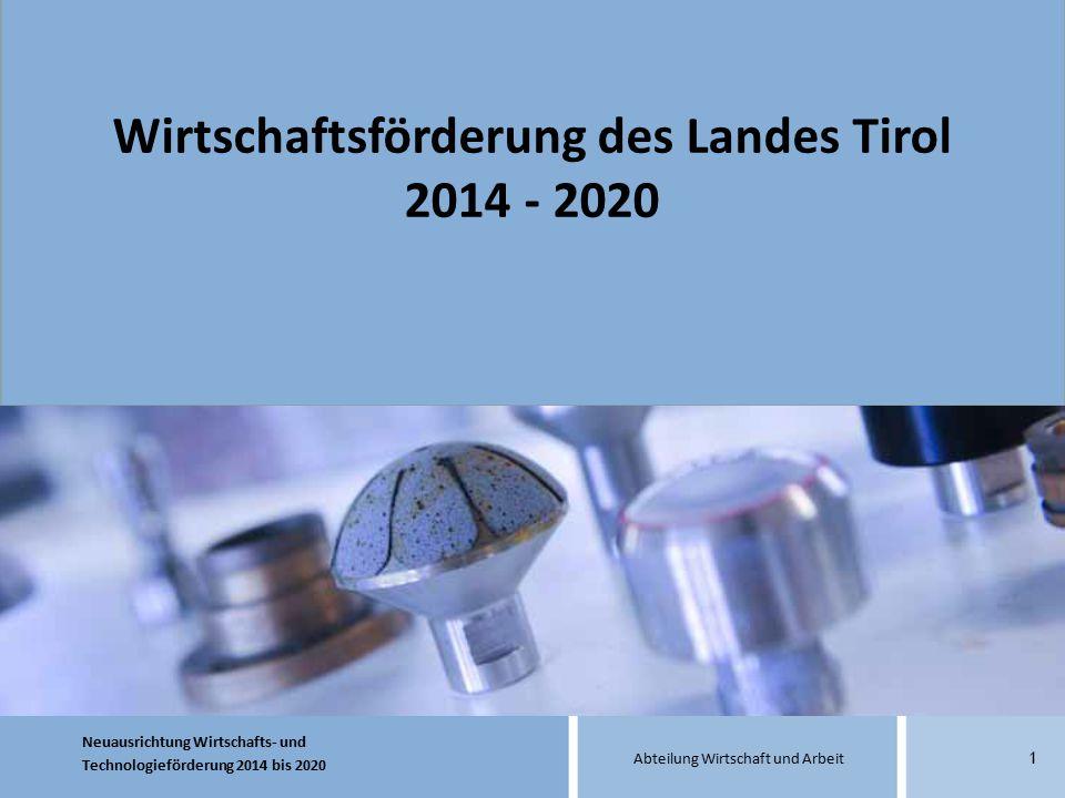 Neuausrichtung Wirtschafts- und Technologieförderung 2014 bis 2020 Abteilung Wirtschaft und Arbeit 1 Wirtschaftsförderung des Landes Tirol 2014 - 2020