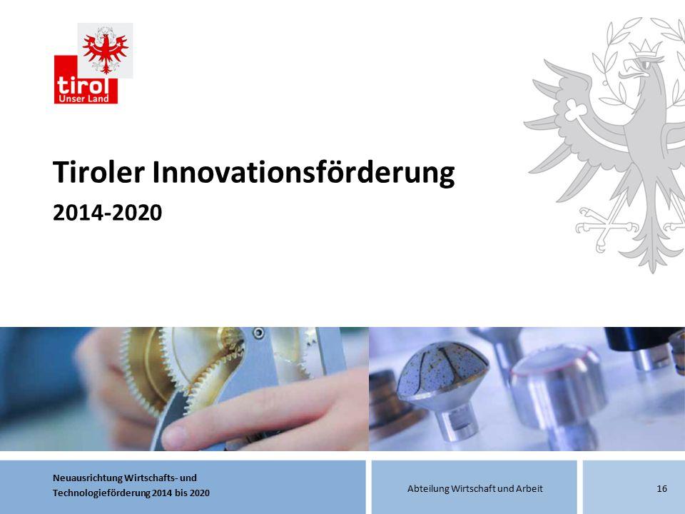 Neuausrichtung Wirtschafts- und Technologieförderung 2014 bis 2020 Abteilung Wirtschaft und Arbeit16 Tiroler Innovationsförderung 2014-2020