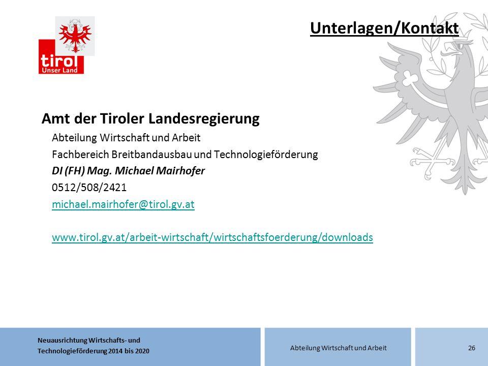 Neuausrichtung Wirtschafts- und Technologieförderung 2014 bis 2020 Abteilung Wirtschaft und Arbeit Unterlagen/Kontakt Amt der Tiroler Landesregierung