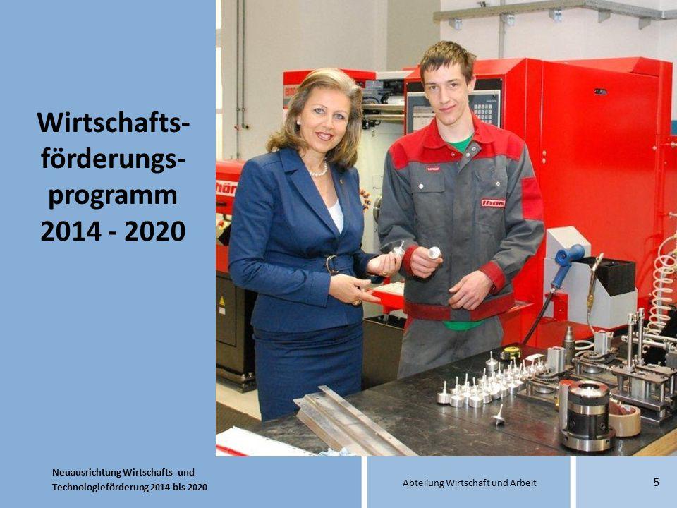 Neuausrichtung Wirtschafts- und Technologieförderung 2014 bis 2020 Abteilung Wirtschaft und Arbeit 5 Wirtschafts- förderungs- programm 2014 - 2020