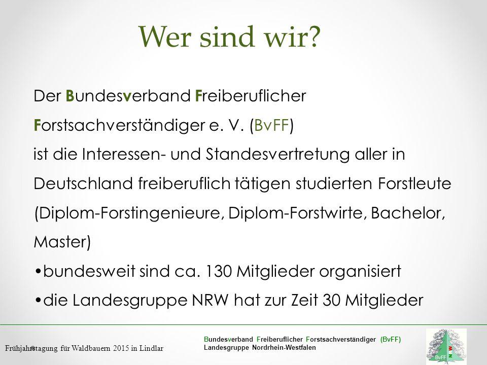 Bundesverband Freiberuflicher Forstsachverständiger (BvFF) Landesgruppe Nordrhein-Westfalen Frühjahrstagung für Waldbauern 2015 in Lindlar Wer sind wi