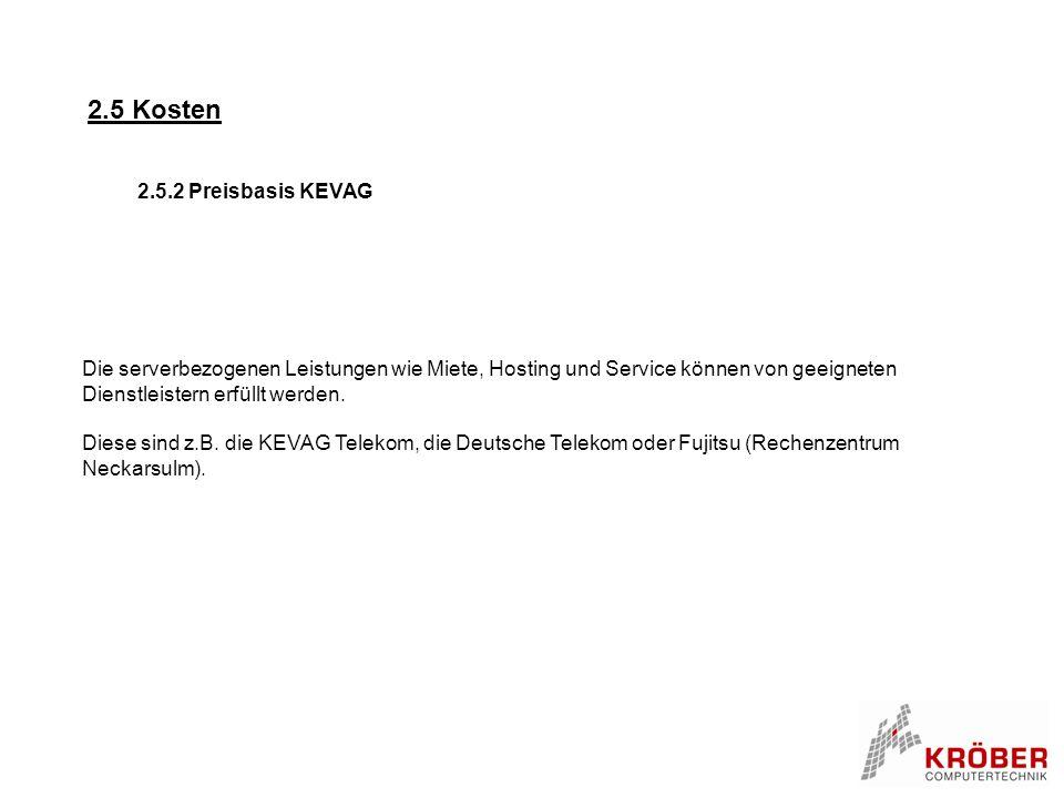 2.5 Kosten 2.5.2 Preisbasis KEVAG Die serverbezogenen Leistungen wie Miete, Hosting und Service können von geeigneten Dienstleistern erfüllt werden. D