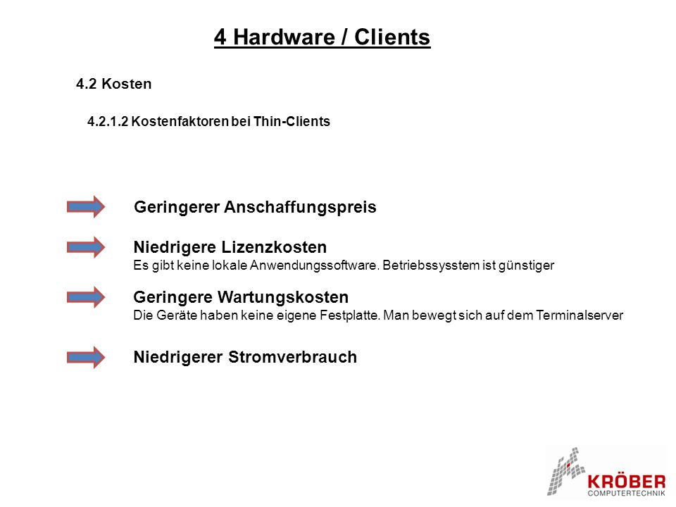4 Hardware / Clients 4.2 Kosten 4.2.1.2 Kostenfaktoren bei Thin-Clients Geringerer Anschaffungspreis Niedrigere Lizenzkosten Es gibt keine lokale Anwe