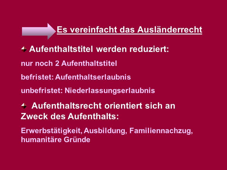 Es vereinfacht das Ausländerrecht Aufenthaltstitel werden reduziert: nur noch 2 Aufenthaltstitel befristet: Aufenthaltserlaubnis unbefristet: Niederla