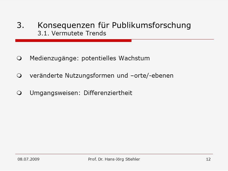 08.07.2009Prof. Dr. Hans-Jörg Stiehler12 3.Konsequenzen für Publikumsforschung 3.1. Vermutete Trends  Medienzugänge: potentielles Wachstum  veränder