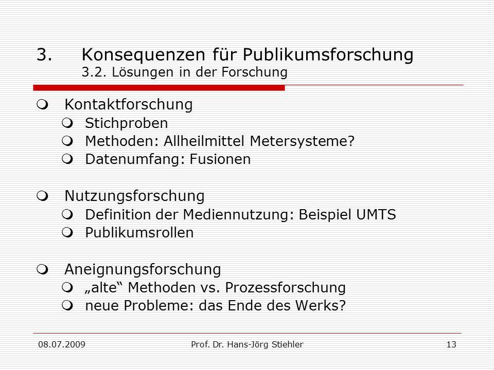 08.07.2009Prof. Dr. Hans-Jörg Stiehler13 3.Konsequenzen für Publikumsforschung 3.2. Lösungen in der Forschung  Kontaktforschung  Stichproben  Metho
