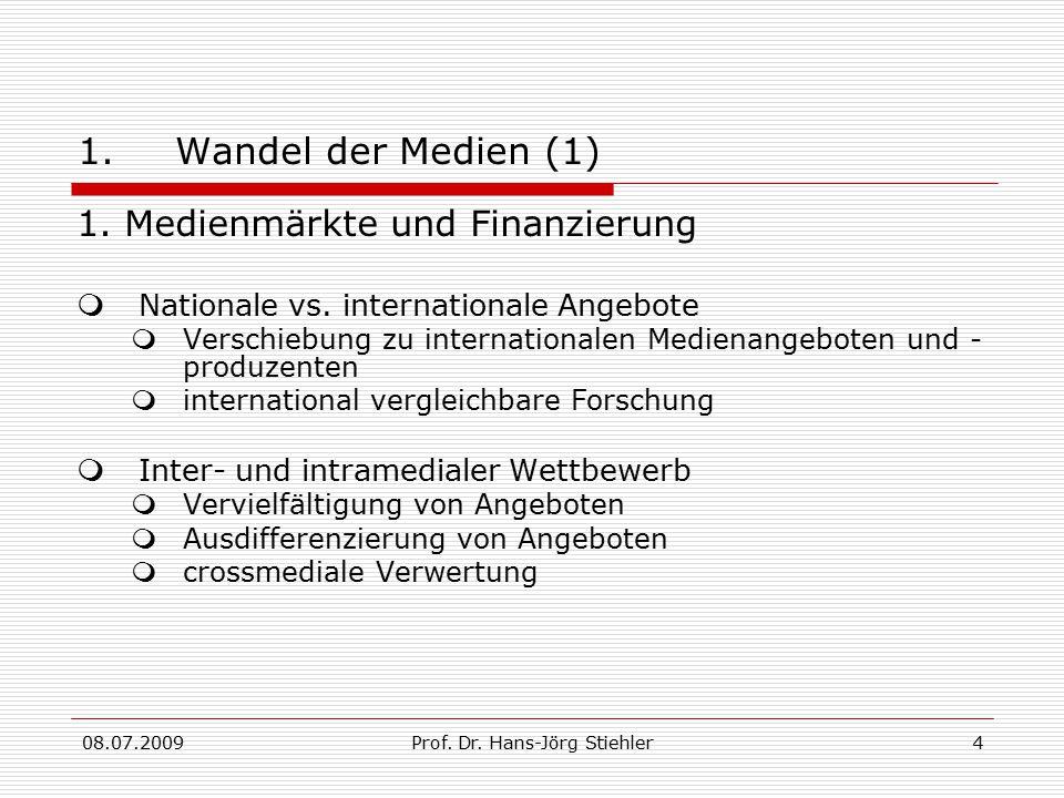 08.07.2009Prof. Dr. Hans-Jörg Stiehler4 1.Wandel der Medien (1) 1. Medienmärkte und Finanzierung  Nationale vs. internationale Angebote  Verschiebun