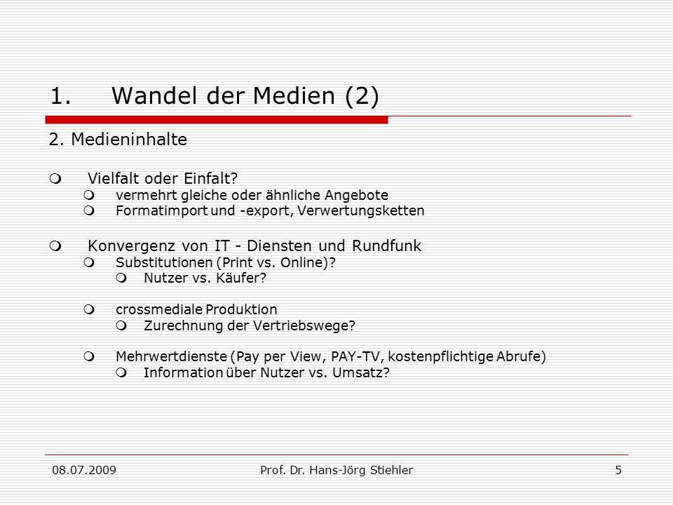 08.07.2009Prof. Dr. Hans-Jörg Stiehler5 1.Wandel der Medien (2) 2. Medieninhalte  Vielfalt oder Einfalt?  vermehrt gleiche oder ähnliche Angebote 