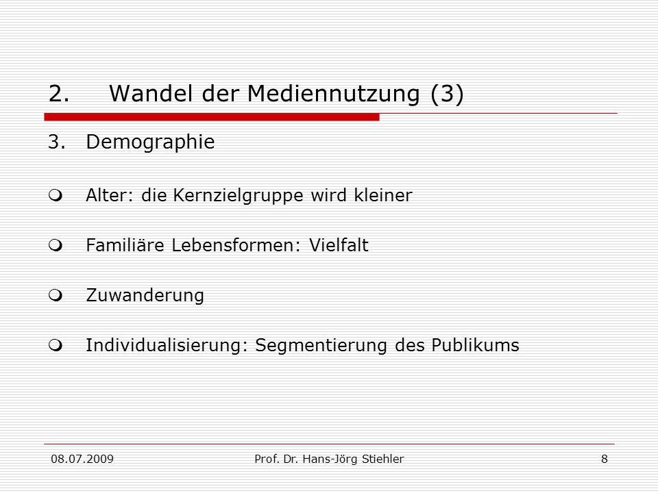 08.07.2009Prof. Dr. Hans-Jörg Stiehler8 2.Wandel der Mediennutzung (3) 3.Demographie  Alter: die Kernzielgruppe wird kleiner  Familiäre Lebensformen