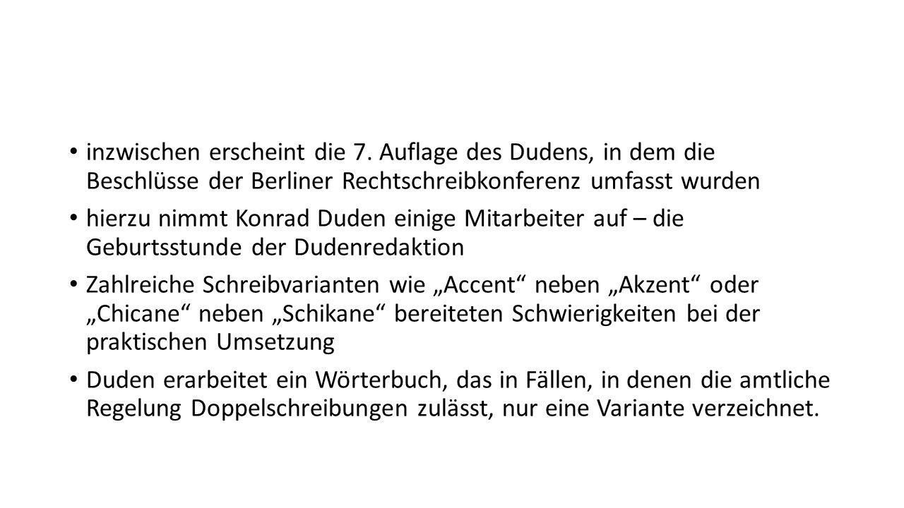 inzwischen erscheint die 7. Auflage des Dudens, in dem die Beschlüsse der Berliner Rechtschreibkonferenz umfasst wurden hierzu nimmt Konrad Duden eini