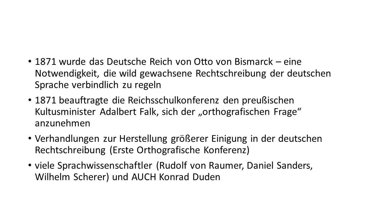 1871 wurde das Deutsche Reich von Otto von Bismarck – eine Notwendigkeit, die wild gewachsene Rechtschreibung der deutschen Sprache verbindlich zu reg