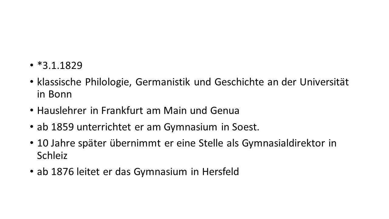 *3.1.1829 klassische Philologie, Germanistik und Geschichte an der Universität in Bonn Hauslehrer in Frankfurt am Main und Genua ab 1859 unterrichtet