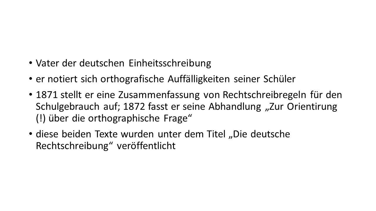 Vater der deutschen Einheitsschreibung er notiert sich orthografische Auffälligkeiten seiner Schüler 1871 stellt er eine Zusammenfassung von Rechtschr