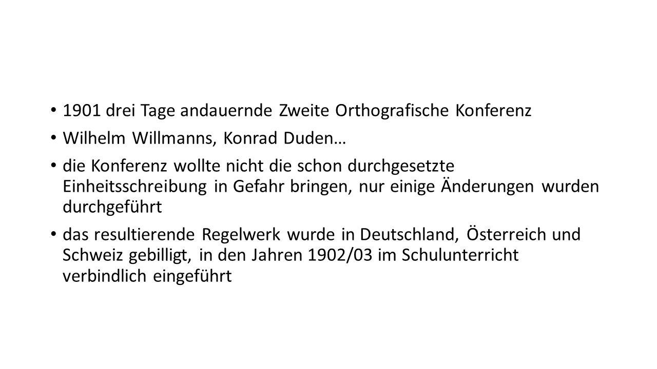 1901 drei Tage andauernde Zweite Orthografische Konferenz Wilhelm Willmanns, Konrad Duden… die Konferenz wollte nicht die schon durchgesetzte Einheits