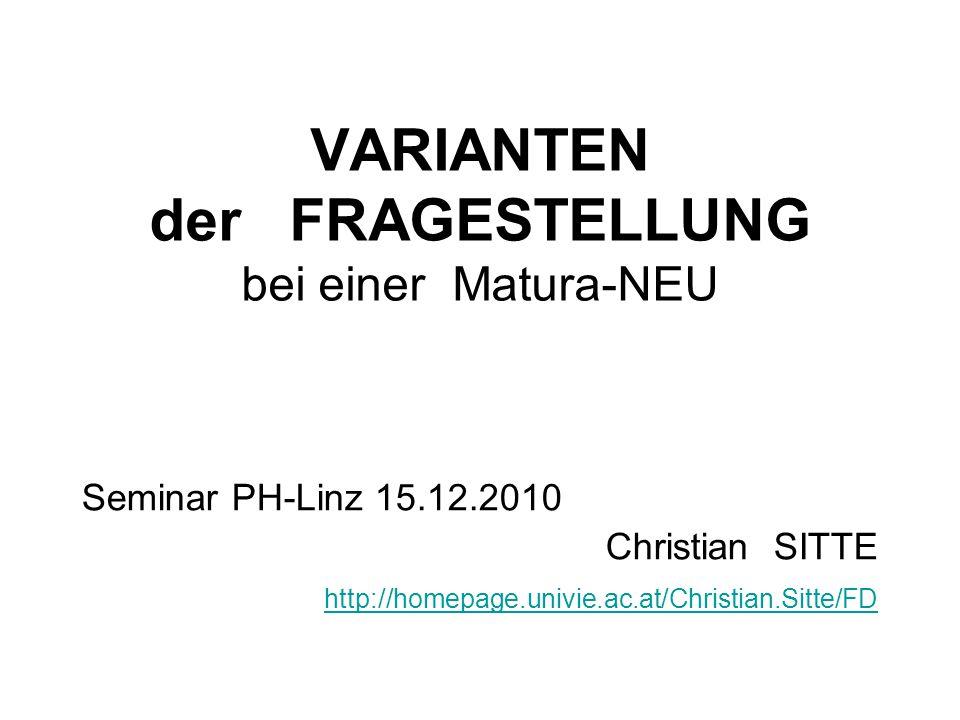 VARIANTEN der FRAGESTELLUNG bei einer Matura-NEU Seminar PH-Linz 15.12.2010 Christian SITTE http://homepage.univie.ac.at/Christian.Sitte/FD